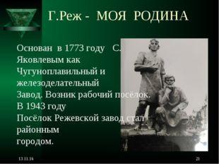 Г.Реж - МОЯ РОДИНА * * Основан в 1773 году С. Яковлевым как Чугуноплавильный