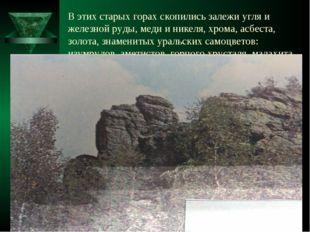 В этих старых горах скопились залежи угля и железной руды, меди и никеля, хро