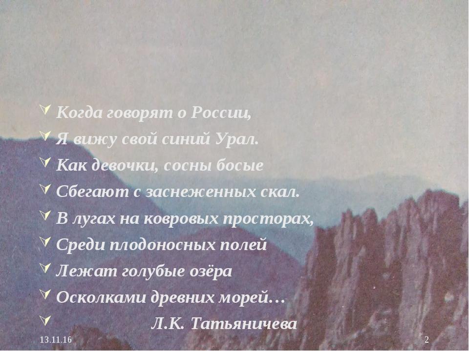 * * Когда говорят о России, Я вижу свой синий Урал. Как девочки, сосны босые...
