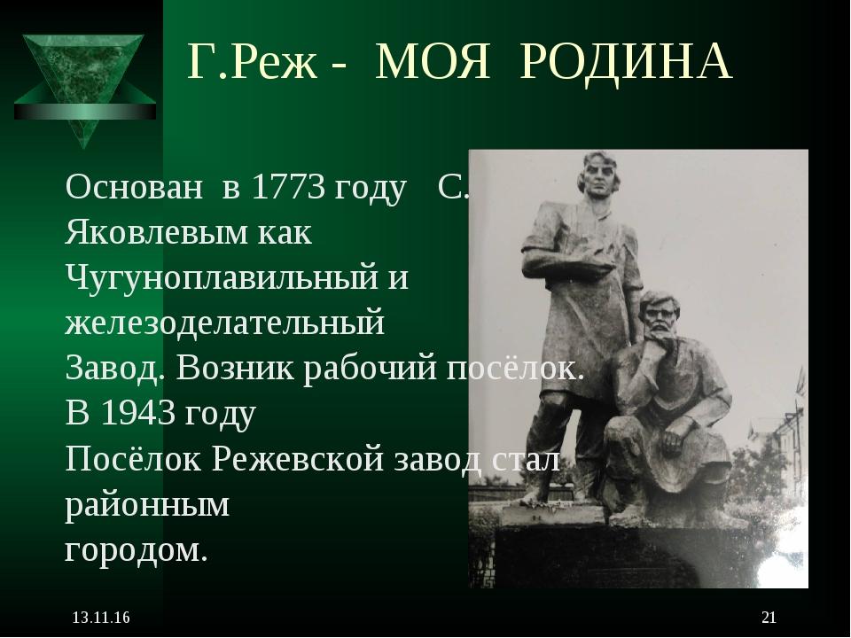 Г.Реж - МОЯ РОДИНА * * Основан в 1773 году С. Яковлевым как Чугуноплавильный...
