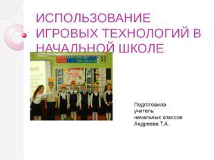 ИСПОЛЬЗОВАНИЕ ИГРОВЫХ ТЕХНОЛОГИЙ В НАЧАЛЬНОЙ ШКОЛЕ Подготовила учитель началь