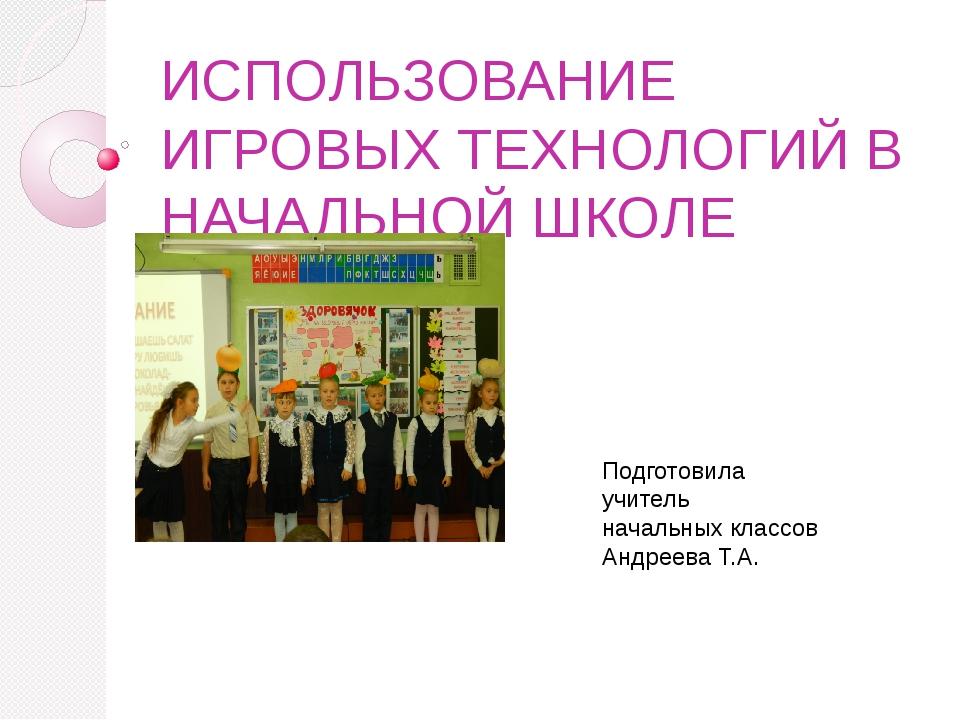 ИСПОЛЬЗОВАНИЕ ИГРОВЫХ ТЕХНОЛОГИЙ В НАЧАЛЬНОЙ ШКОЛЕ Подготовила учитель началь...