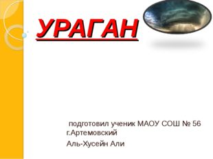 УРАГАН подготовил ученик МАОУ СОШ № 56 г.Артемовский Аль-Хусейн Али