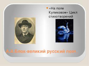 А.А.Блок-великий русский поэт. «На поле Куликовом» Цикл стихотворений