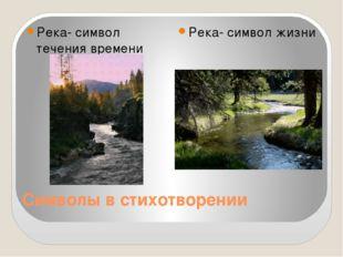 Символы в стихотворении Река- символ течения времени Река- символ жизни