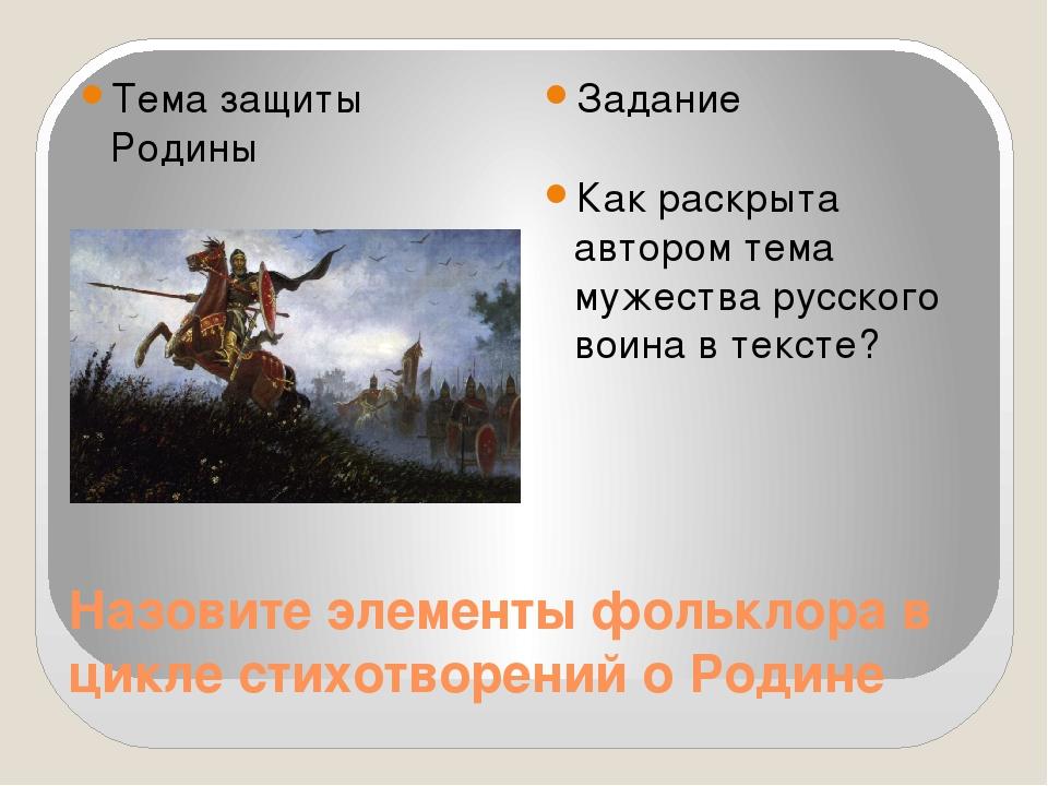 Назовите элементы фольклора в цикле стихотворений о Родине Тема защиты Родины...