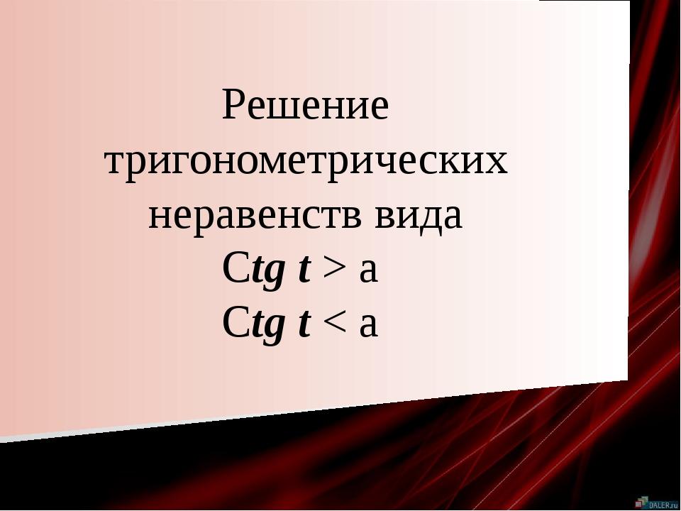Решение тригонометрических неравенств вида Ctg t > a Ctg t < a