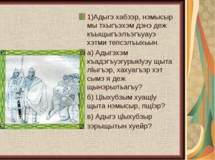 1)Адыгэ хабзэр, нэмысыр мы тхыгъэхэм дэнэ деж къыщыгъэлъэгъуауэ хэтми тепсэлъ