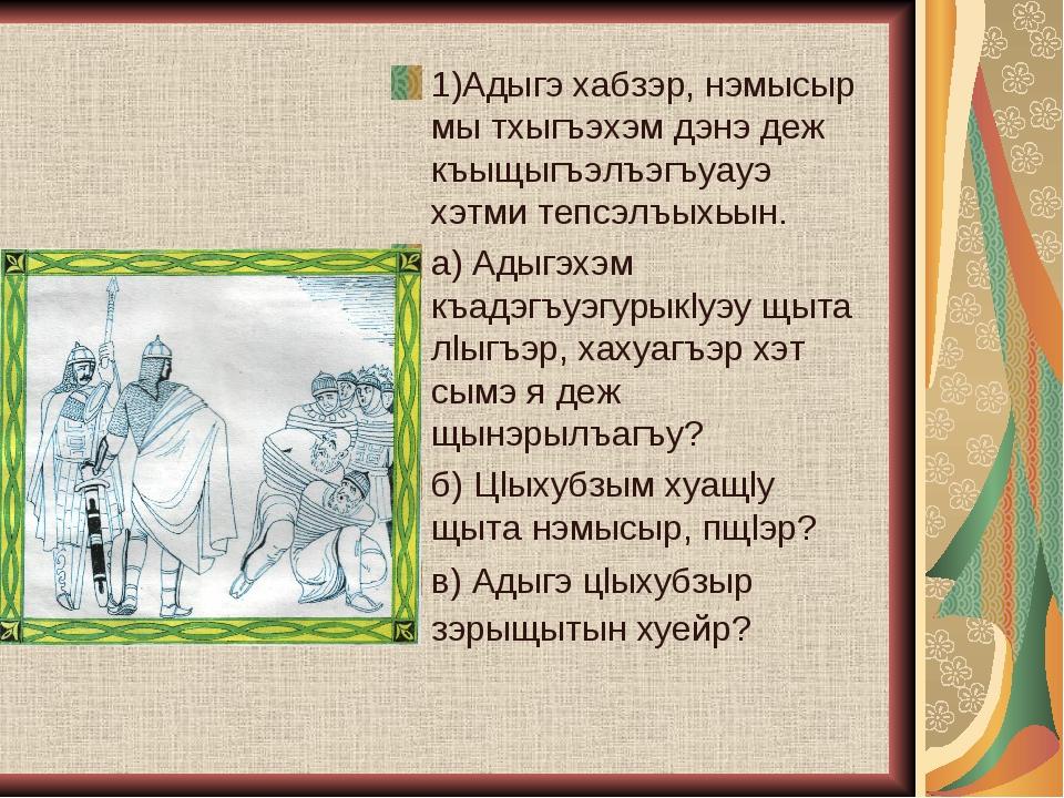 1)Адыгэ хабзэр, нэмысыр мы тхыгъэхэм дэнэ деж къыщыгъэлъэгъуауэ хэтми тепсэлъ...