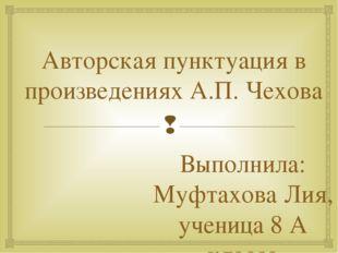 Авторская пунктуация в произведениях А.П. Чехова Выполнила: Муфтахова Лия, уч