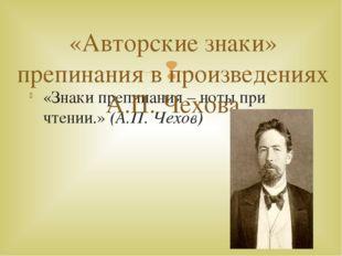«Знаки препинания – ноты при чтении.» (А.П. Чехов) «Авторские знаки» препинан