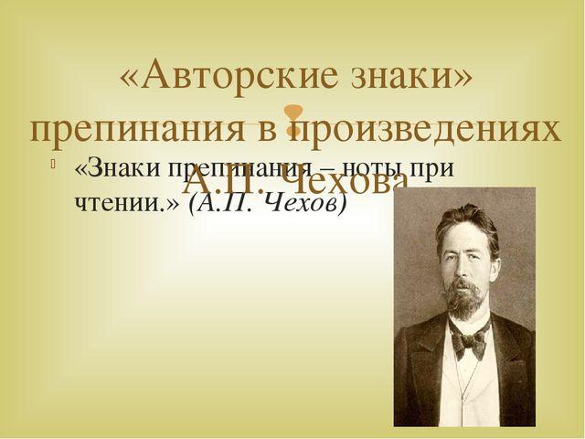 «Знаки препинания – ноты при чтении.» (А.П. Чехов) «Авторские знаки» препинан...