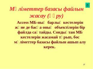 * Мәліметтер базасы файлын жасау (құру) Access МБ-ның барлық кестелерін және