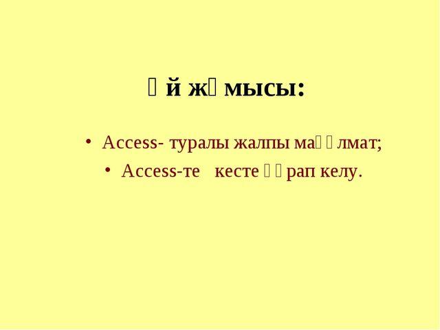 Үй жұмысы: Access- туралы жалпы мағұлмат; Access-те кесте құрап келу.
