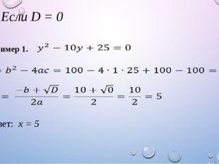 1) Если D = 0 Ответ: х = 5 Пример 1.