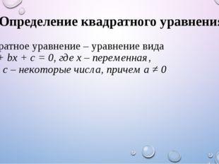 Определение квадратного уравнения Квадратное уравнение – уравнение вида ax2 +