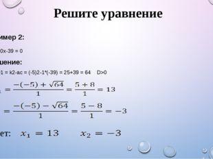 Решите уравнение Пример 2: Х2-10х-39 = 0 Решение: D1 = k2-ac = (-5)2-1*(-39)