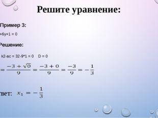 Решите уравнение: Пример 3: 9y2+6y+1 = 0 Решение: D1 = k2-ac = 32-9*1 = 0 D =