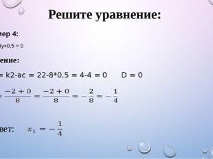 Решите уравнение: Решение: D1 = k2-ac = 22-8*0,5 = 4-4 = 0 D = 0 Пример 4: 8y