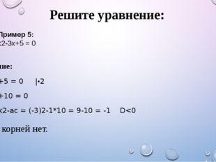 Решите уравнение: Решение: х2-3х+5 = 0 |•2 х2-6х+10 = 0 D1 = k2-ac = (-3)2-1*