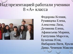 Над презентацией работали ученики 8 «А» класса Федорова Ксения, Румянцева Еле