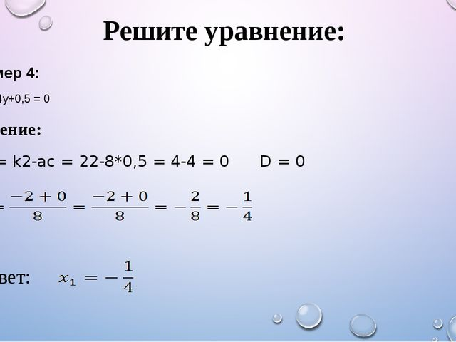 Решите уравнение: Решение: D1 = k2-ac = 22-8*0,5 = 4-4 = 0 D = 0 Пример 4: 8y...