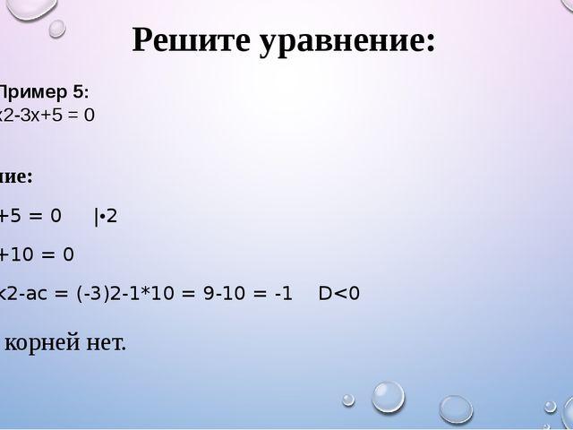 Решите уравнение: Решение: х2-3х+5 = 0 |•2 х2-6х+10 = 0 D1 = k2-ac = (-3)2-1*...