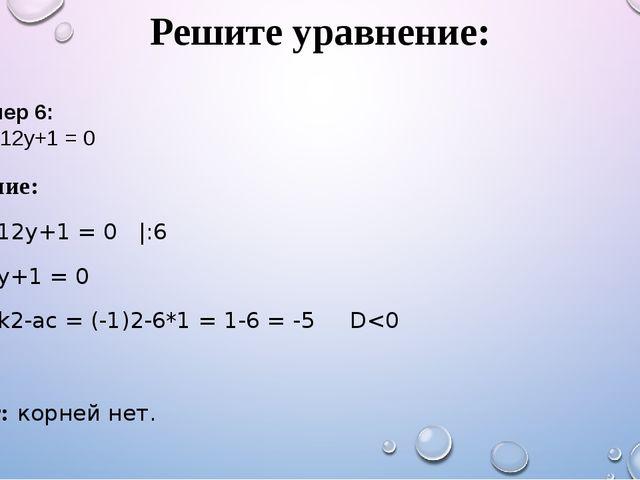 Решите уравнение: Решение: 36y2-12y+1 = 0 |:6 6y2-2y+1 = 0 D1 = k2-ac = (-1)2...