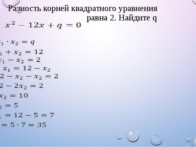 Разность корней квадратного уравнения равна 2. Найдите q