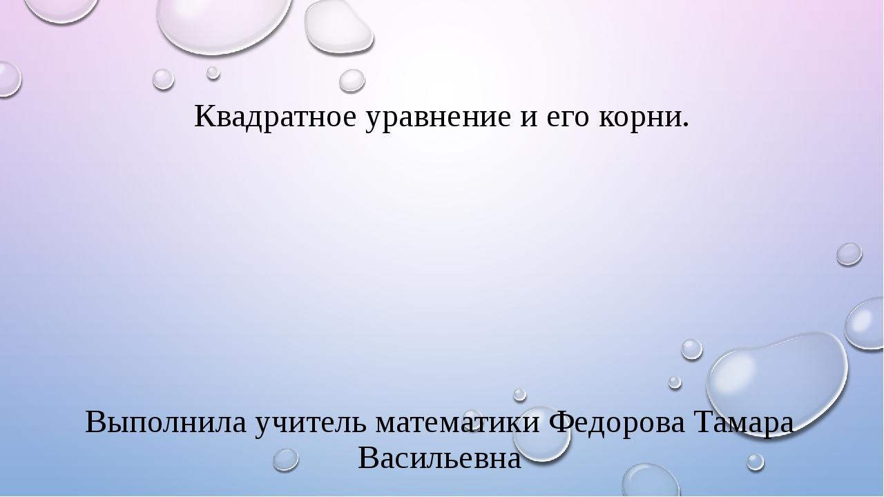 Квадратное уравнение и его корни. Выполнила учитель математики Федорова Тамар...