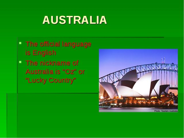"AUSTRALIA The official language is English The nickname of Australia is ""Oz""..."