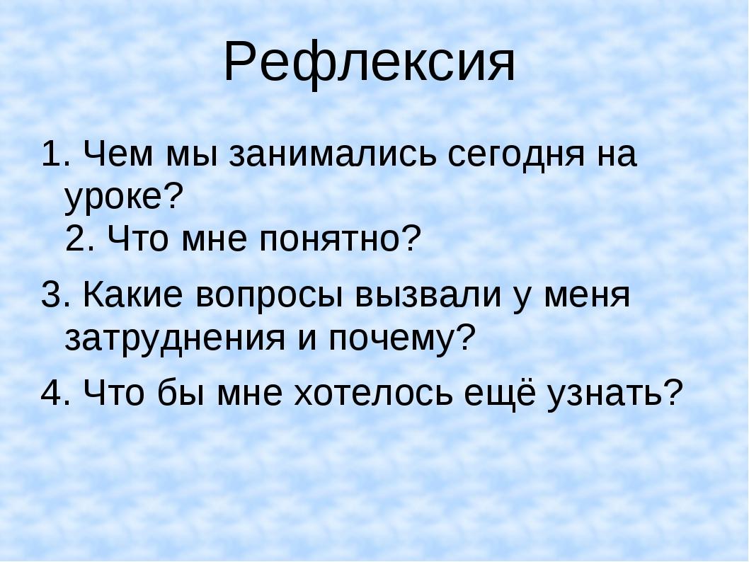 Рефлексия 1. Чем мы занимались сегодня на уроке? 2. Что мне понятно? 3. Какие...
