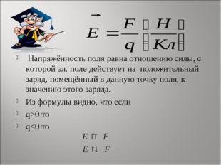 Напряжённость поля равна отношению силы, с которой эл. поле действует на пол