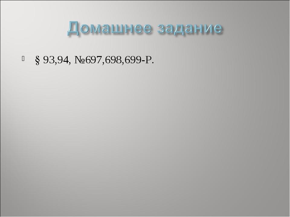 § 93,94, №697,698,699-Р.
