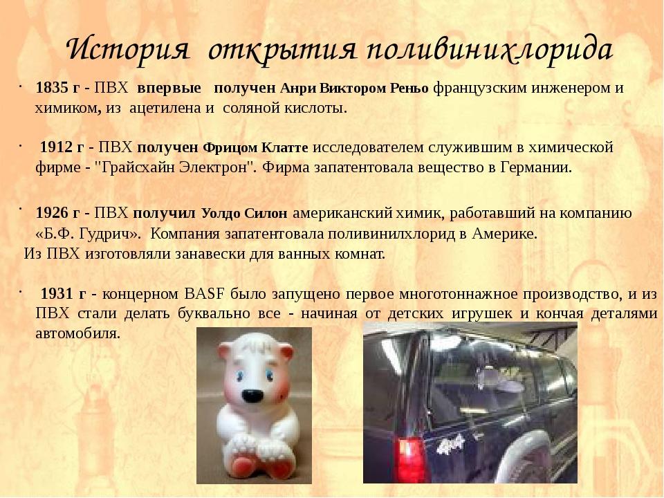 История открытия поливинихлорида 1835 г - ПВХ впервые получен Анри Виктором...