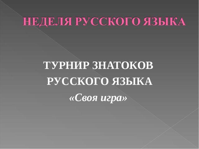 ТУРНИР ЗНАТОКОВ РУССКОГО ЯЗЫКА «Своя игра»