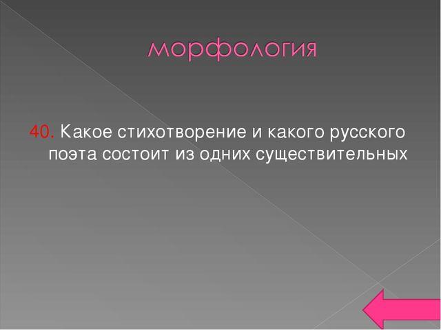 40. Какое стихотворение и какого русского поэта состоит из одних существител...