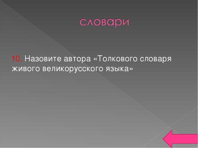 10. Назовите автора «Толкового словаря живого великорусского языка»