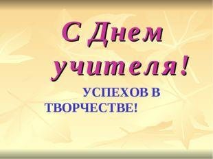 С Днем учителя! УСПЕХОВ В  ТВОРЧЕСТВЕ!
