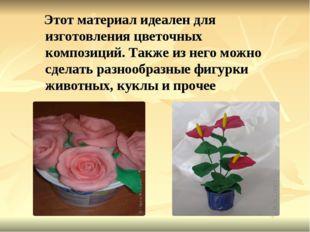 Этот материал идеален для изготовления цветочных композиций. Также из него м