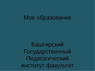 Мое образование Башгирский Государственный Педагогический институт факультет