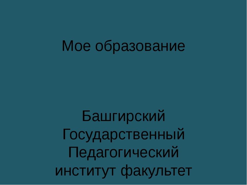 Мое образование Башгирский Государственный Педагогический институт факультет...
