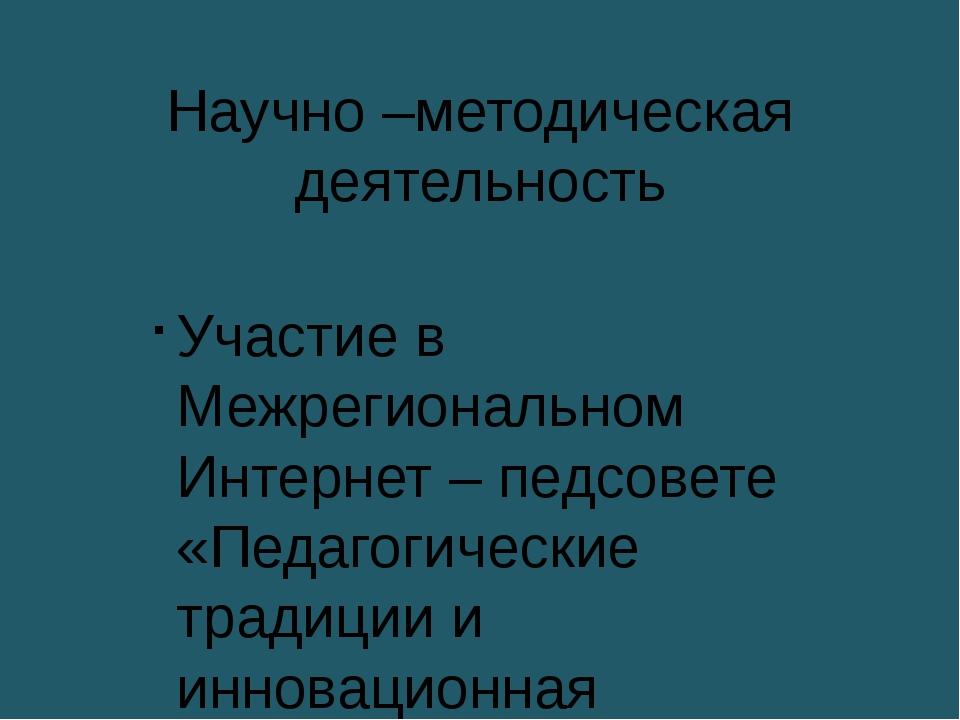 Научно –методическая деятельность Участие в Межрегиональном Интернет – педсов...