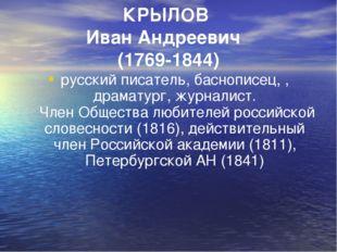 КРЫЛОВ Иван Андреевич (1769-1844) русский писатель, баснописец, , драматург,