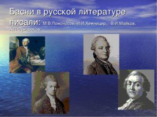Басни в русской литературе писали: М.В.Ломоносов, И.И.Хемницер, В.И.Майков, А