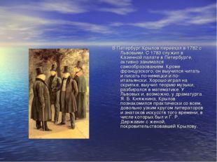 В Петербург Крылов переехал в 1782 с Львовыми. С 1783 служил в Казенной палат