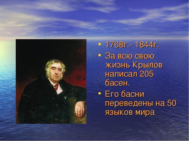1768г.- 1844г. За всю свою жизнь Крылов написал 205 басен. Его басни переведе...