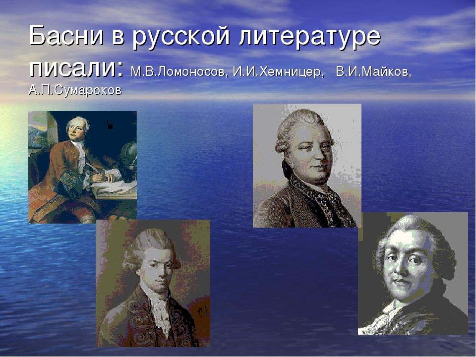 Басни в русской литературе писали: М.В.Ломоносов, И.И.Хемницер, В.И.Майков, А...