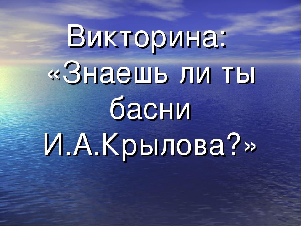 Викторина: «Знаешь ли ты басни И.А.Крылова?»