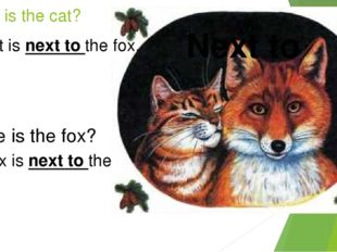 Where is the cat? Next to The cat is next to the fox. Where is the fox? The f